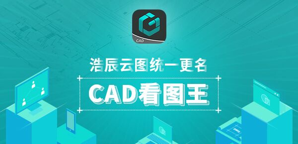 浩辰云图统一更名CAD看图王